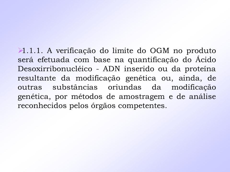 1.1.1. A verificação do limite do OGM no produto será efetuada com base na quantificação do Ácido Desoxirribonucléico - ADN inserido ou da proteína re