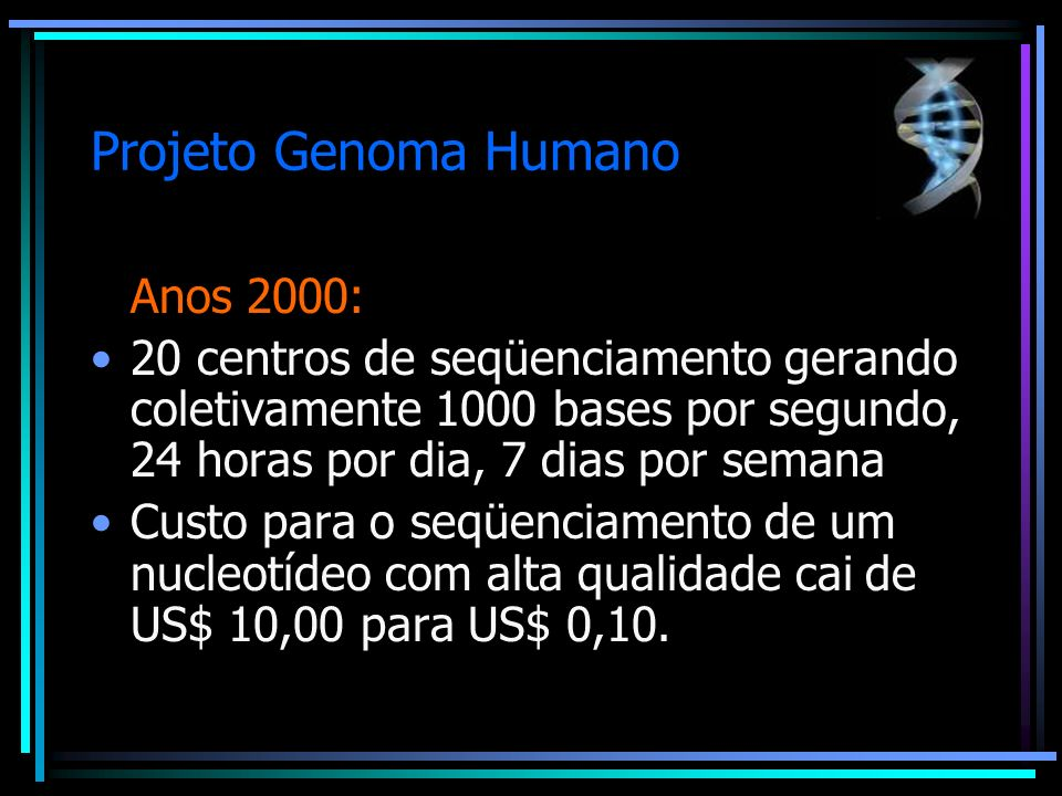 Projeto Genoma Humano Anos 2000: 20 centros de seqüenciamento gerando coletivamente 1000 bases por segundo, 24 horas por dia, 7 dias por semana Custo