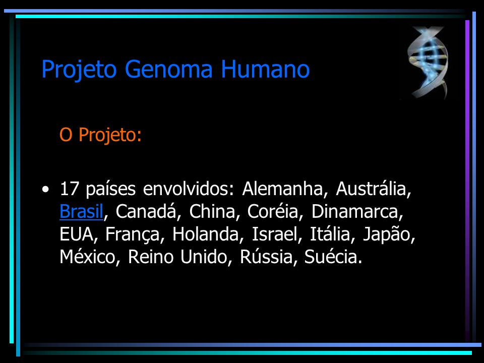 Projeto Genoma Humano O Projeto: 17 países envolvidos: Alemanha, Austrália, Brasil, Canadá, China, Coréia, Dinamarca, EUA, França, Holanda, Israel, It