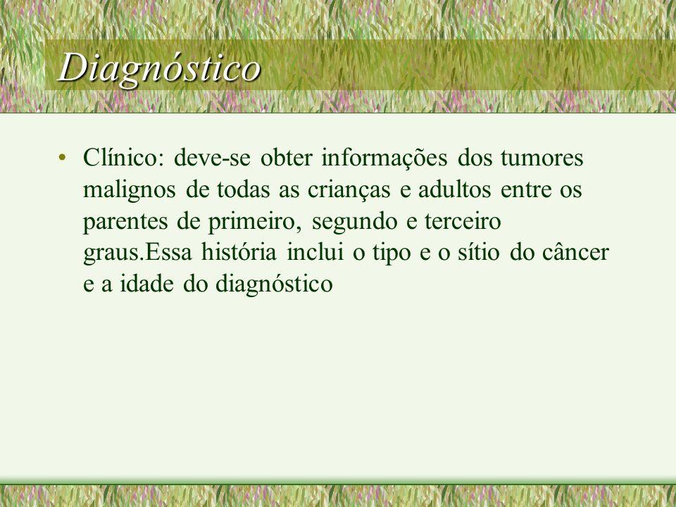 Diagnóstico Clínico: deve-se obter informações dos tumores malignos de todas as crianças e adultos entre os parentes de primeiro, segundo e terceiro g