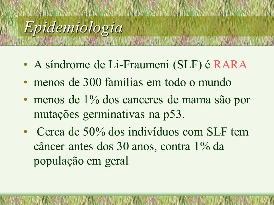 Epidemiologia A síndrome de Li-Fraumeni (SLF) é RARA menos de 300 famílias em todo o mundo menos de 1% dos canceres de mama são por mutações germinati