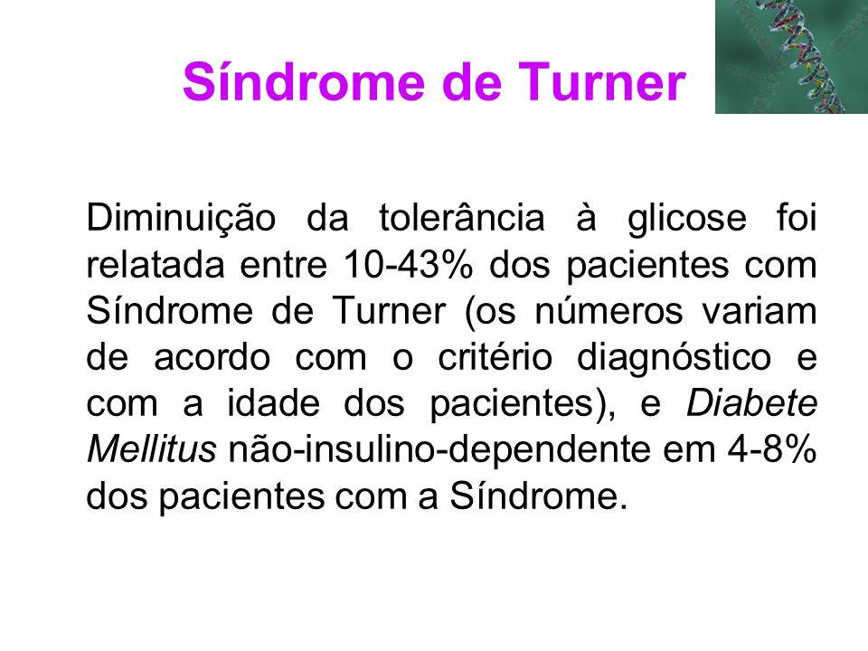 Síndrome de Turner Diminuição da tolerância à glicose foi relatada entre 10-43% dos pacientes com Síndrome de Turner (os números variam de acordo com