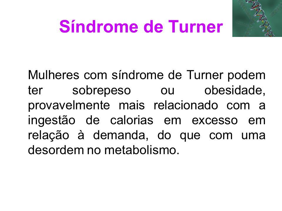 Síndrome de Turner Mulheres com síndrome de Turner podem ter sobrepeso ou obesidade, provavelmente mais relacionado com a ingestão de calorias em exce