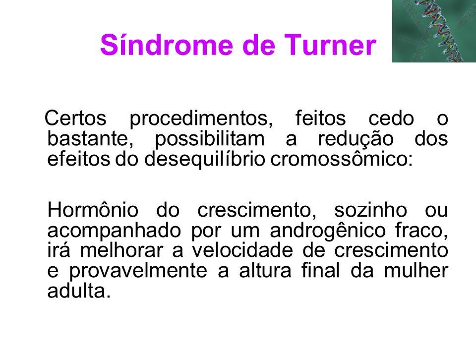 Síndrome de Turner Certos procedimentos, feitos cedo o bastante, possibilitam a redução dos efeitos do desequilíbrio cromossômico: Hormônio do crescim