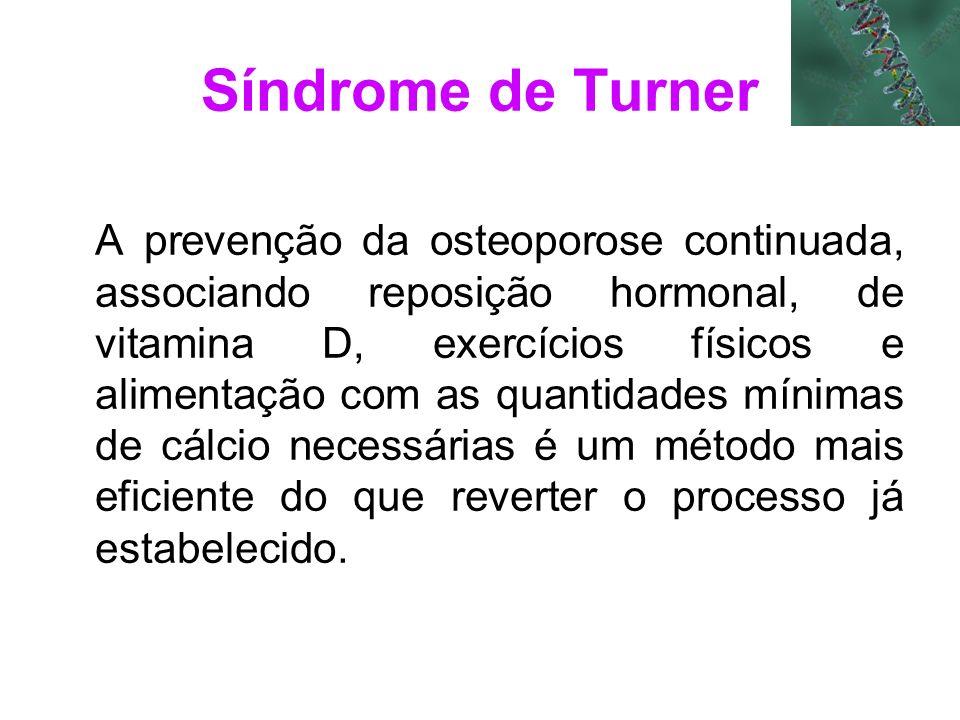 Síndrome de Turner A prevenção da osteoporose continuada, associando reposição hormonal, de vitamina D, exercícios físicos e alimentação com as quanti