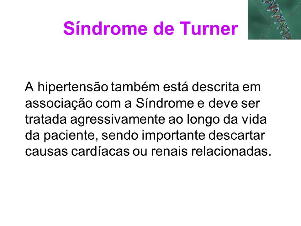 Síndrome de Turner A hipertensão também está descrita em associação com a Síndrome e deve ser tratada agressivamente ao longo da vida da paciente, sen