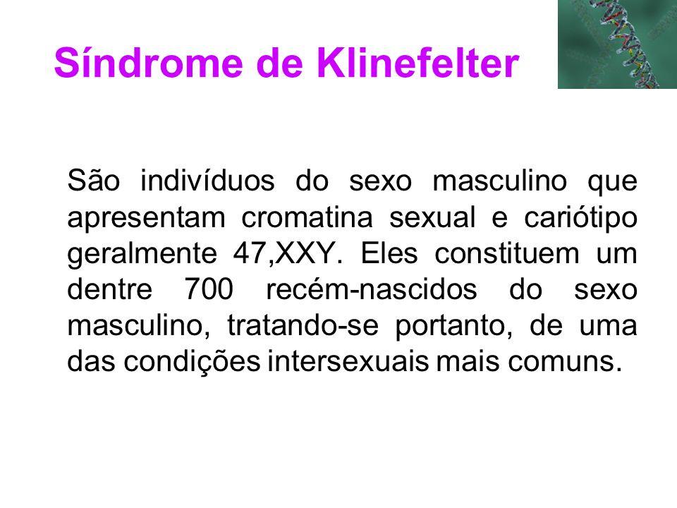 São indivíduos do sexo masculino que apresentam cromatina sexual e cariótipo geralmente 47,XXY. Eles constituem um dentre 700 recém-nascidos do sexo m