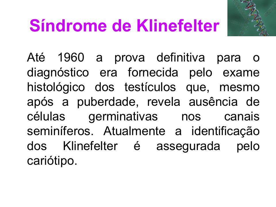 Síndrome de Klinefelter Até 1960 a prova definitiva para o diagnóstico era fornecida pelo exame histológico dos testículos que, mesmo após a puberdade