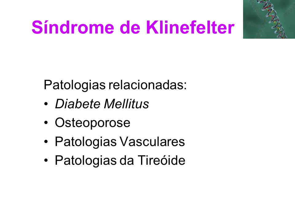 Síndrome de Klinefelter Patologias relacionadas: Diabete Mellitus Osteoporose Patologias Vasculares Patologias da Tireóide