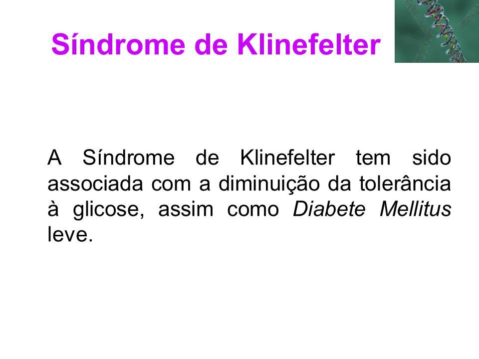 Síndrome de Klinefelter A Síndrome de Klinefelter tem sido associada com a diminuição da tolerância à glicose, assim como Diabete Mellitus leve.