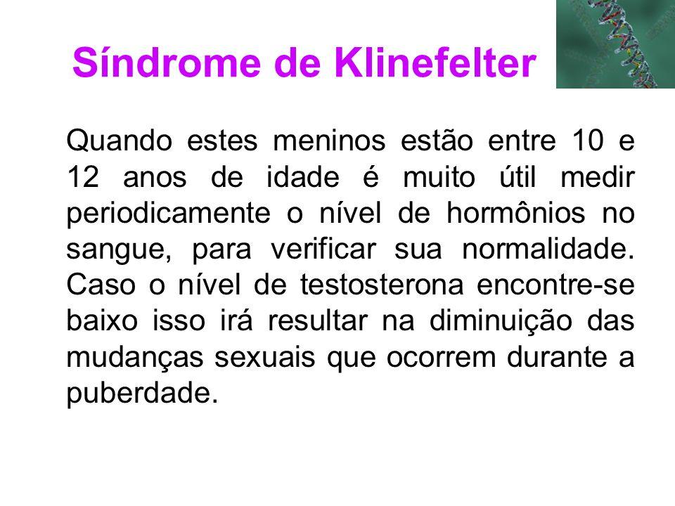 Síndrome de Klinefelter Quando estes meninos estão entre 10 e 12 anos de idade é muito útil medir periodicamente o nível de hormônios no sangue, para