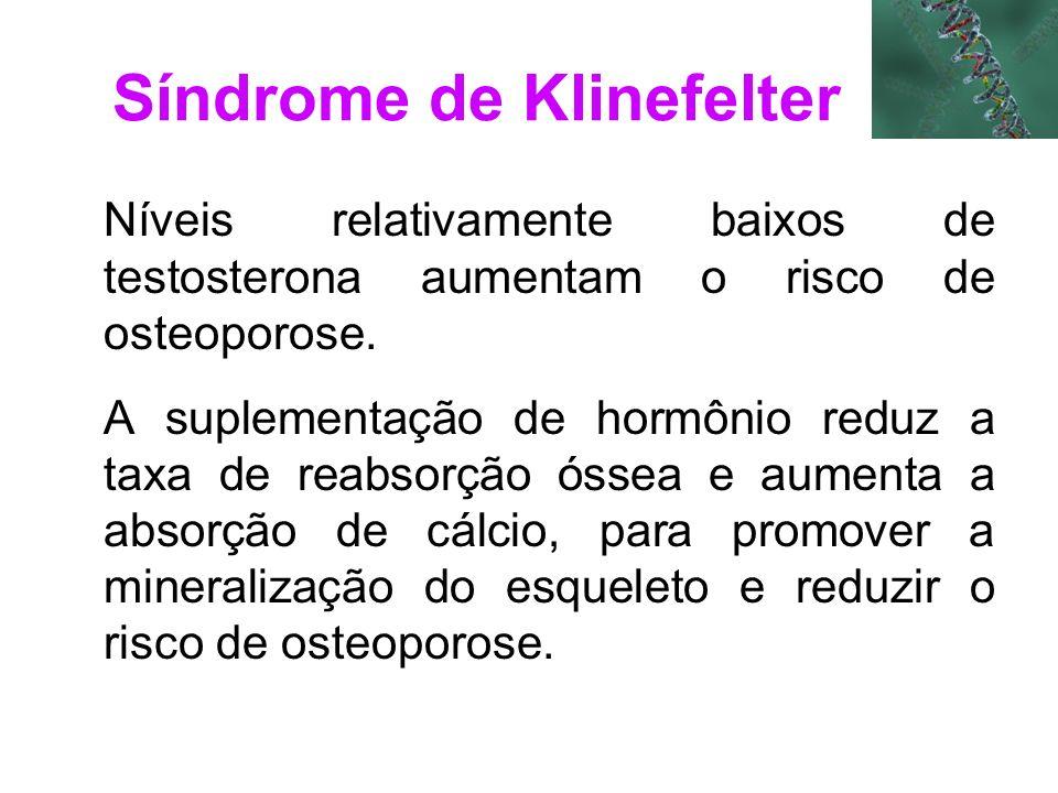 Síndrome de Klinefelter Níveis relativamente baixos de testosterona aumentam o risco de osteoporose. A suplementação de hormônio reduz a taxa de reabs