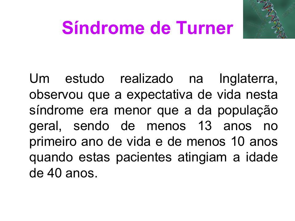 Síndrome de Turner Um estudo realizado na Inglaterra, observou que a expectativa de vida nesta síndrome era menor que a da população geral, sendo de m