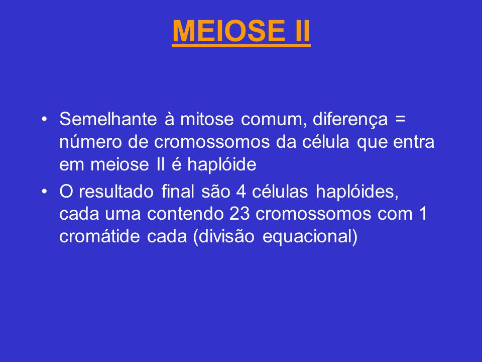 MEIOSE II Semelhante à mitose comum, diferença = número de cromossomos da célula que entra em meiose II é haplóide O resultado final são 4 células haplóides, cada uma contendo 23 cromossomos com 1 cromátide cada (divisão equacional)
