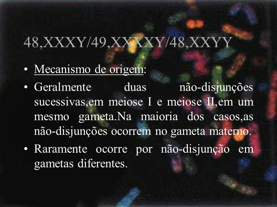 48,XXXY/49,XXXXY/48,XXYY Mecanismo de origem: Geralmente duas não-disjunções sucessivas,em meiose I e meiose II,em um mesmo gameta.Na maioria dos caso