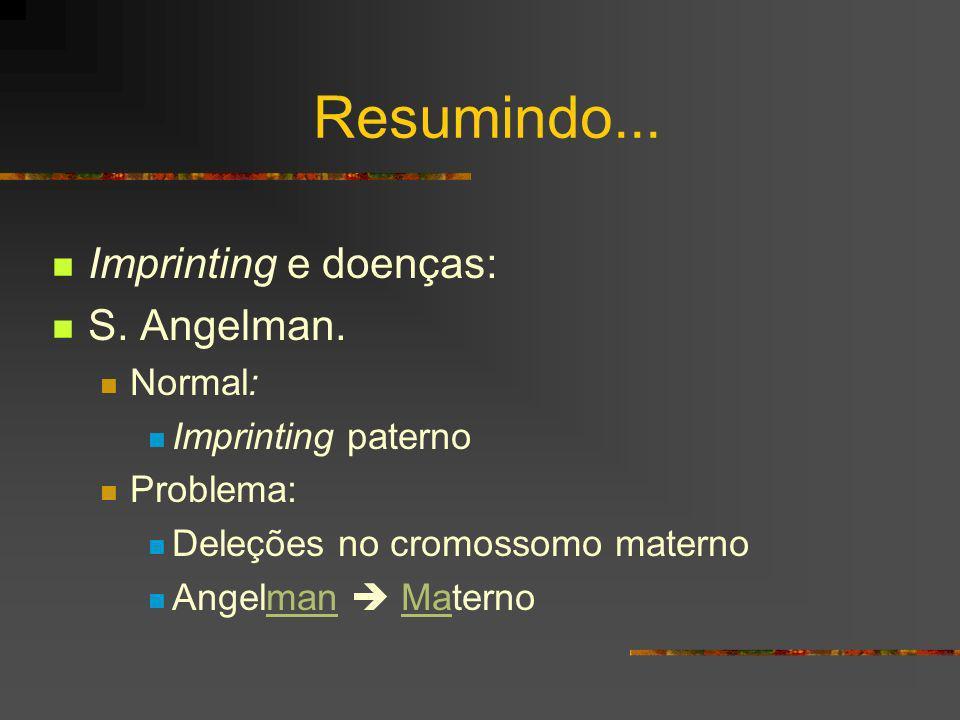 Resumindo... Imprinting e doenças: S. Angelman. Normal: Imprinting paterno Problema: Deleções no cromossomo materno Angelman Materno
