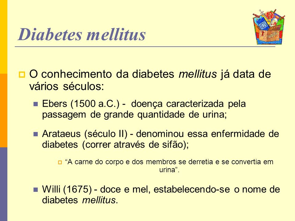 Diabetes mellitus O conhecimento da diabetes mellitus já data de vários séculos: Ebers (1500 a.C.) - doença caracterizada pela passagem de grande quan