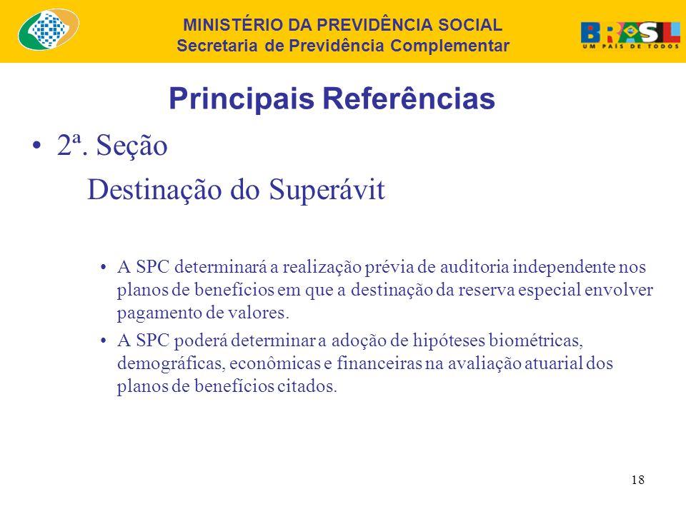 MINISTÉRIO DA PREVIDÊNCIA SOCIAL Secretaria de Previdência Complementar 17 Principais Referências 2ª. Seção Destinação do Superávit É vedada a utiliza