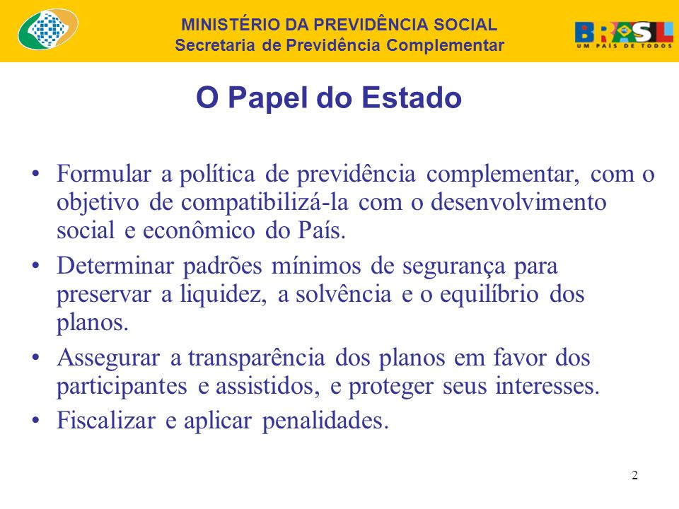 MINISTÉRIO DA PREVIDÊNCIA SOCIAL Secretaria de Previdência Complementar 2 O Papel do Estado Formular a política de previdência complementar, com o objetivo de compatibilizá-la com o desenvolvimento social e econômico do País.