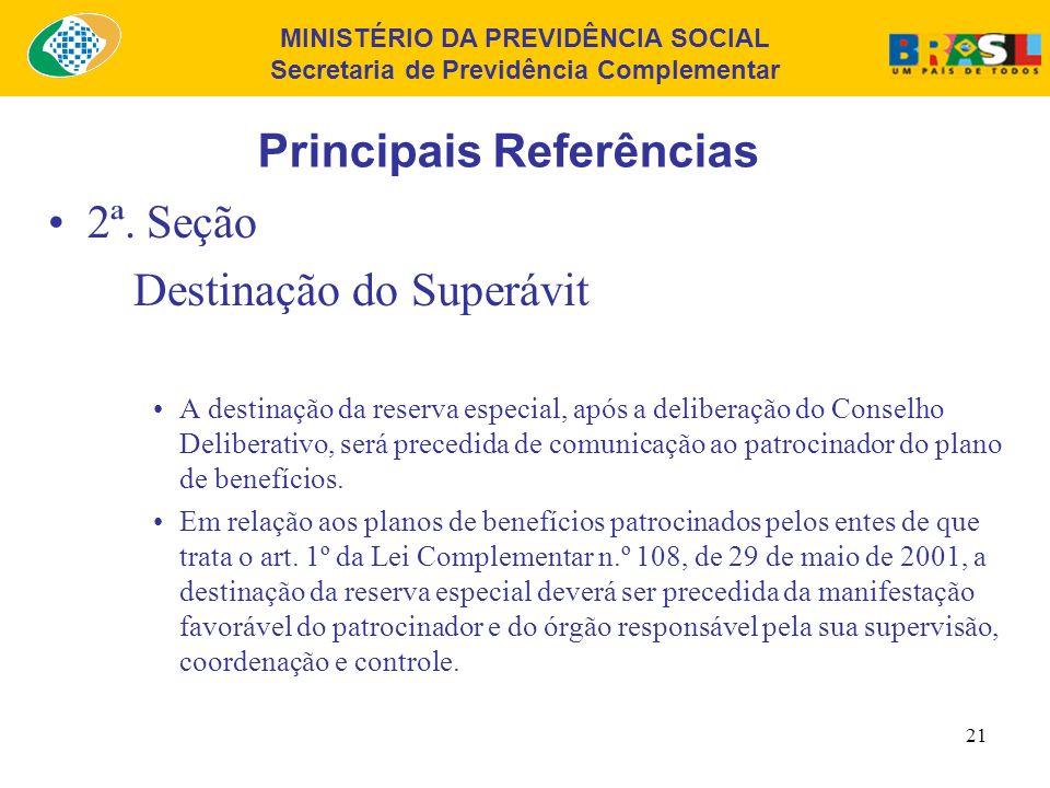 MINISTÉRIO DA PREVIDÊNCIA SOCIAL Secretaria de Previdência Complementar 20 Principais Referências 2ª. Seção Destinação do Superávit É vedada a destina