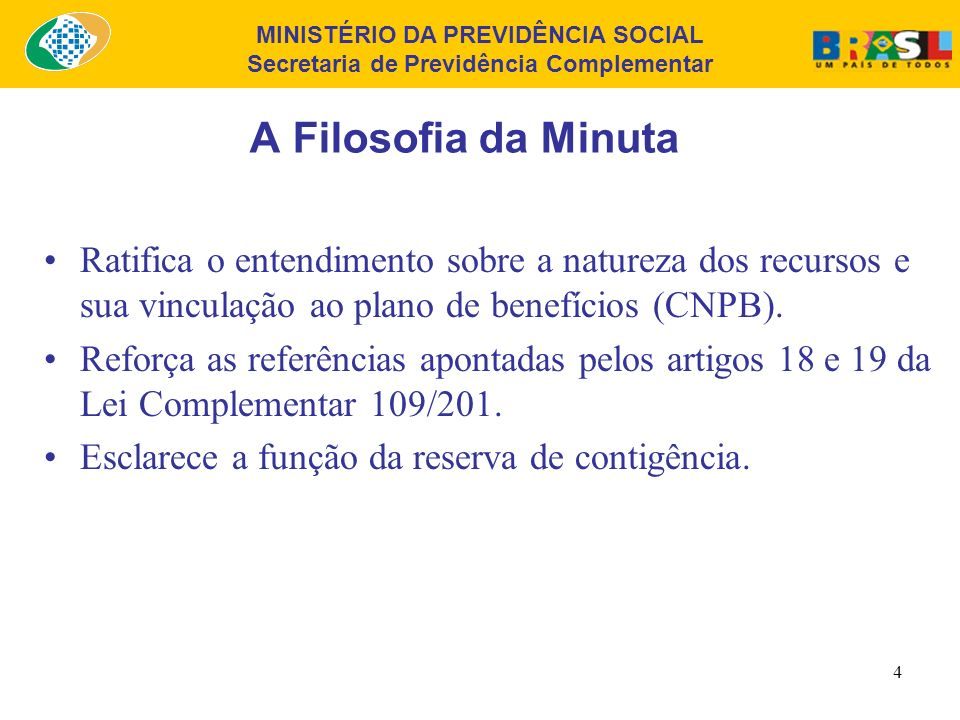 MINISTÉRIO DA PREVIDÊNCIA SOCIAL Secretaria de Previdência Complementar 4 A Filosofia da Minuta Ratifica o entendimento sobre a natureza dos recursos e sua vinculação ao plano de benefícios (CNPB).