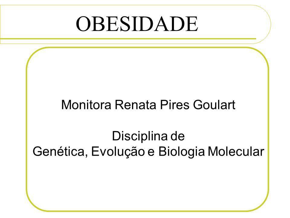 Monitora Renata Pires Goulart Disciplina de Genética, Evolução e Biologia Molecular OBESIDADE