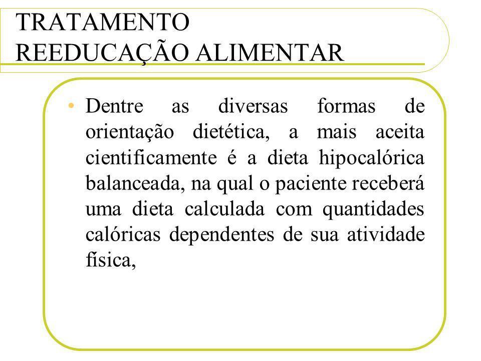 TRATAMENTO REEDUCAÇÃO ALIMENTAR Dentre as diversas formas de orientação dietética, a mais aceita cientificamente é a dieta hipocalórica balanceada, na