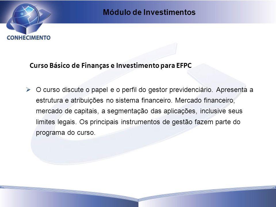 Curso Básico de Finanças e Investimento para EFPC O curso discute o papel e o perfil do gestor previdenciário. Apresenta a estrutura e atribuições no