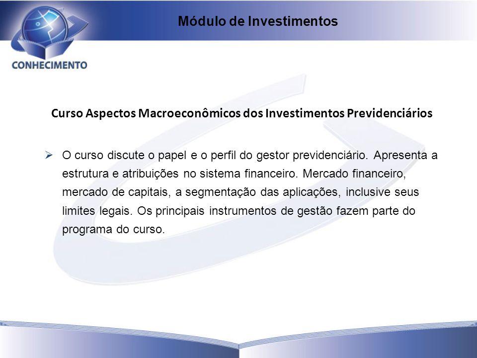 Curso Aspectos Macroeconômicos dos Investimentos Previdenciários O curso discute o papel e o perfil do gestor previdenciário. Apresenta a estrutura e