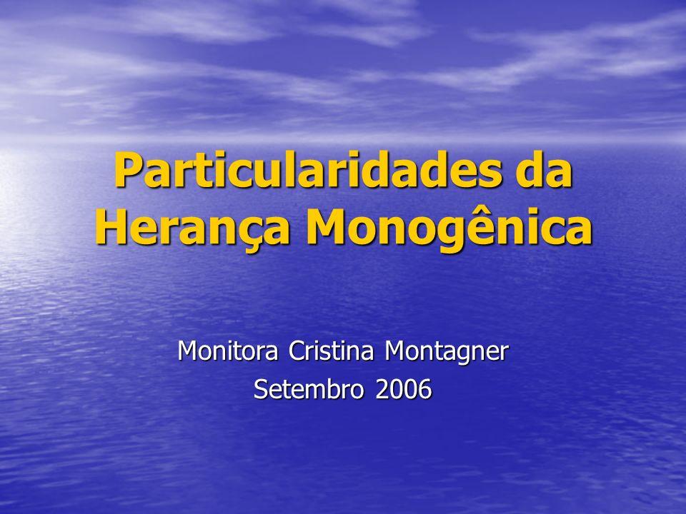 Particularidades da Herança Monogênica Monitora Cristina Montagner Setembro 2006