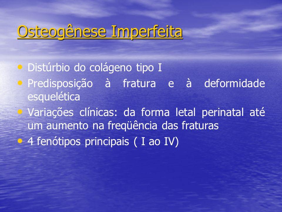 Osteogênese Imperfeita Distúrbio do colágeno tipo I Predisposição à fratura e à deformidade esquelética Variações clínicas: da forma letal perinatal até um aumento na freqüência das fraturas 4 fenótipos principais ( I ao IV)