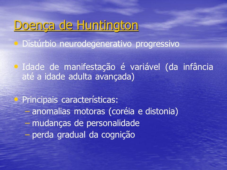 Doença de Huntington Distúrbio neurodegenerativo progressivo Idade de manifestação é variável (da infância até a idade adulta avançada) Principais características: – –anomalias motoras (coréia e distonia) – –mudanças de personalidade – –perda gradual da cognição