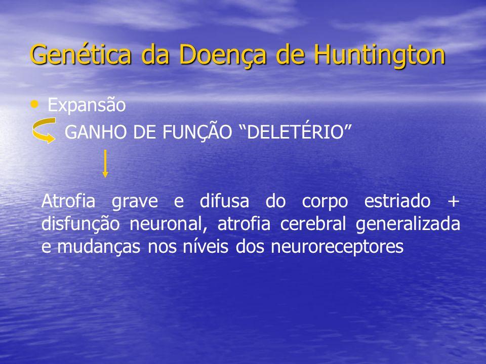 Expansão GANHO DE FUNÇÃO DELETÉRIO Genética da Doença de Huntington Atrofia grave e difusa do corpo estriado + disfunção neuronal, atrofia cerebral generalizada e mudanças nos níveis dos neuroreceptores
