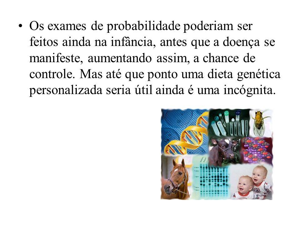 Os exames de probabilidade poderiam ser feitos ainda na infância, antes que a doença se manifeste, aumentando assim, a chance de controle. Mas até que