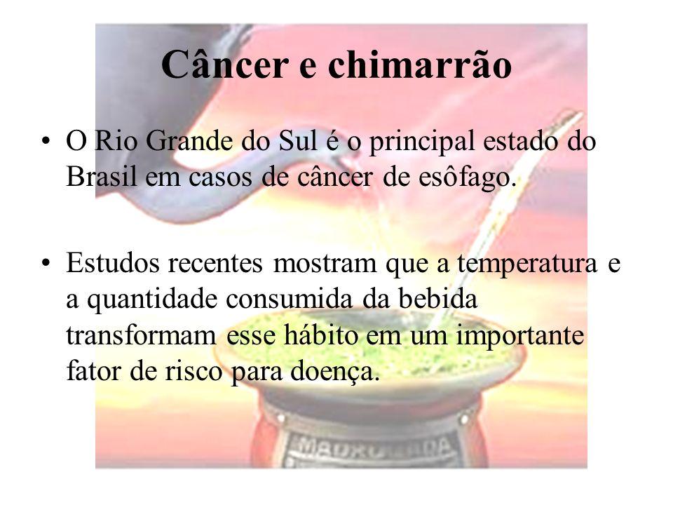 Câncer e chimarrão O Rio Grande do Sul é o principal estado do Brasil em casos de câncer de esôfago. Estudos recentes mostram que a temperatura e a qu