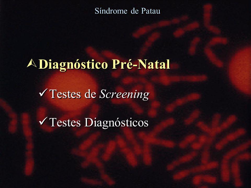 Ù Diagnóstico Pré-Natal Testes de Screening Testes Diagnósticos Ù Diagnóstico Pré-Natal Testes de Screening Testes Diagnósticos Síndrome de Patau
