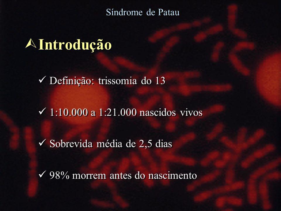Síndrome de Patau Ù Introdução Definição: trissomia do 13 1:10.000 a 1:21.000 nascidos vivos Sobrevida média de 2,5 dias 98% morrem antes do nasciment