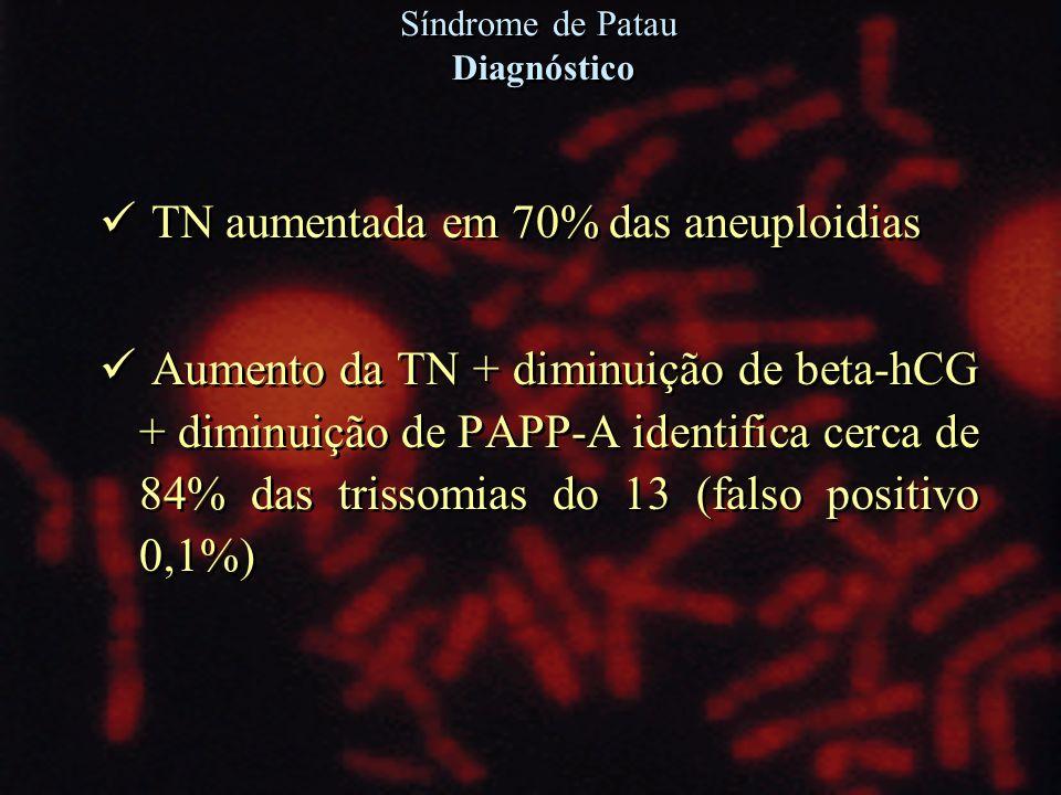 TN aumentada em 70% das aneuploidias Aumento da TN + diminuição de beta-hCG + diminuição de PAPP-A identifica cerca de 84% das trissomias do 13 (falso
