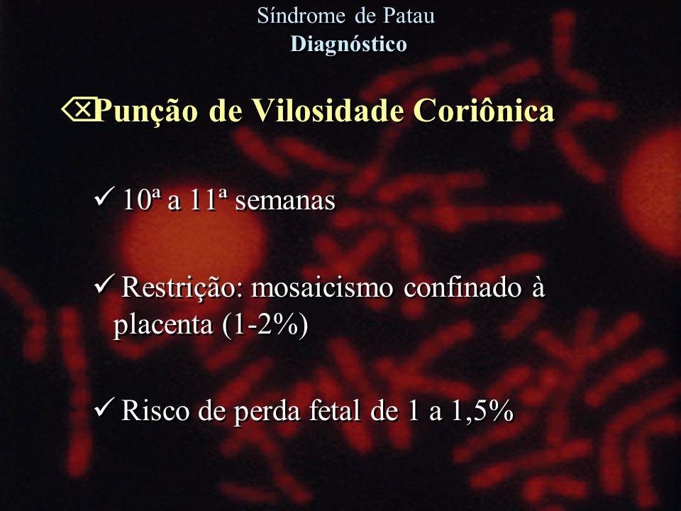 Õ Punção de Vilosidade Coriônica 10ª a 11ª semanas Restrição: mosaicismo confinado à placenta (1-2%) Risco de perda fetal de 1 a 1,5% Õ Punção de Vilo