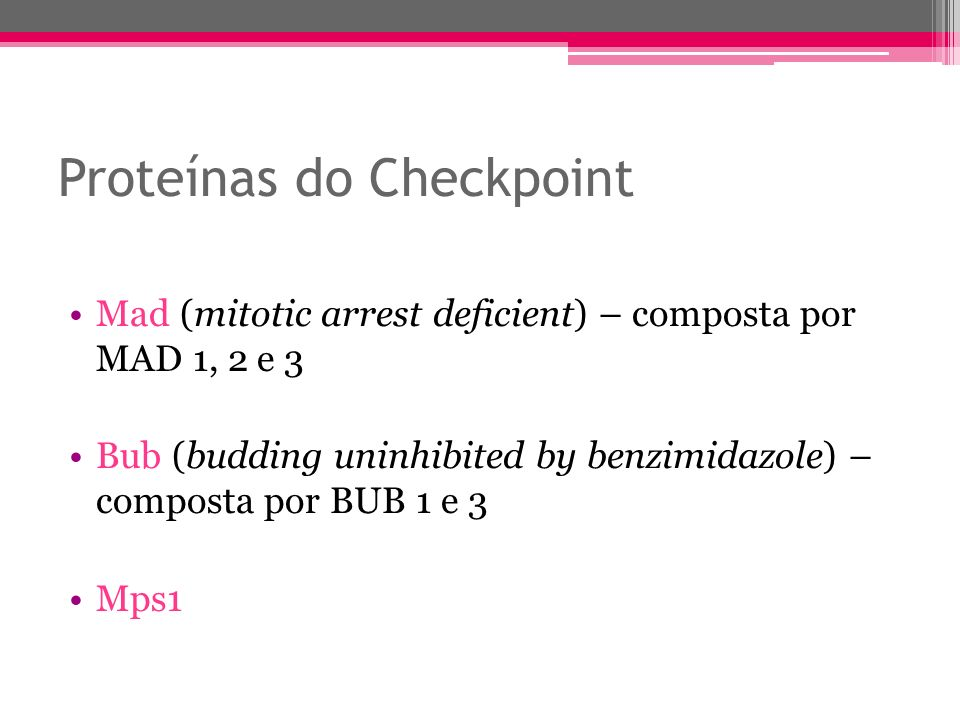 Proteínas do Checkpoint Mad (mitotic arrest deficient) – composta por MAD 1, 2 e 3 Bub (budding uninhibited by benzimidazole) – composta por BUB 1 e 3