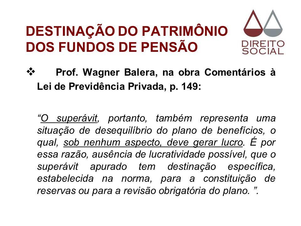 DESTINAÇÃO DO PATRIMÔNIO DOS FUNDOS DE PENSÃO Prof. Wagner Balera, na obra Comentários à Lei de Previdência Privada, p. 149: O superávit, portanto, ta