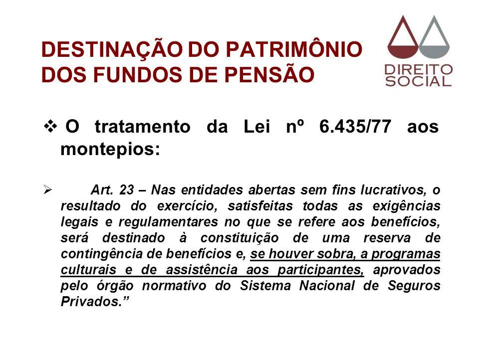 DESTINAÇÃO DO PATRIMÔNIO DOS FUNDOS DE PENSÃO O tratamento da Lei nº 6.435/77 aos montepios: Art. 23 – Nas entidades abertas sem fins lucrativos, o re
