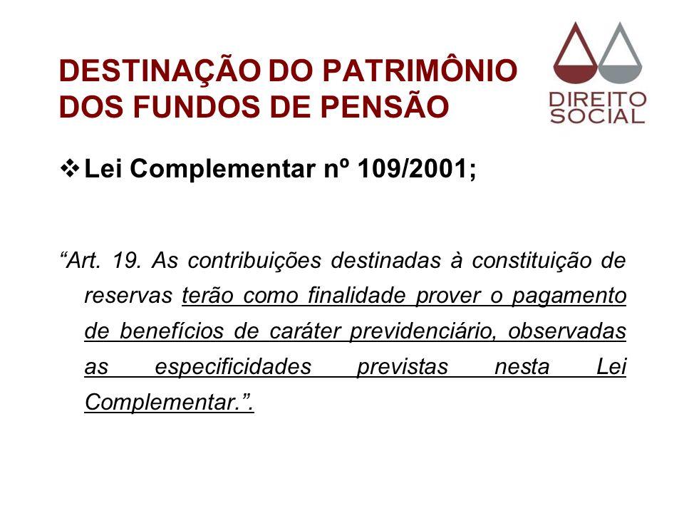 DESTINAÇÃO DO PATRIMÔNIO DOS FUNDOS DE PENSÃO Lei Complementar nº 109/2001; Art. 19. As contribuições destinadas à constituição de reservas terão como