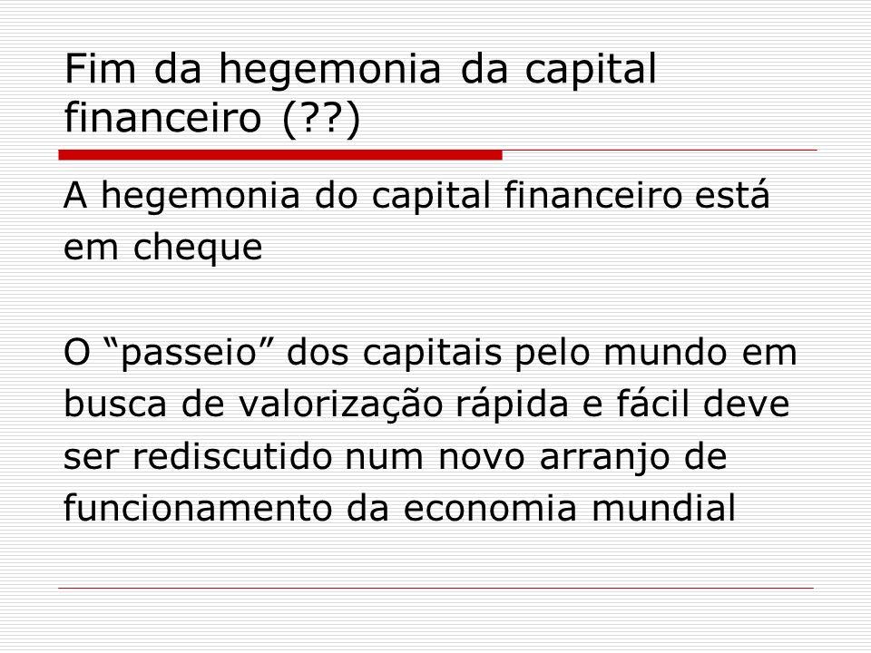 Fim da hegemonia da capital financeiro (??) A hegemonia do capital financeiro está em cheque O passeio dos capitais pelo mundo em busca de valorização
