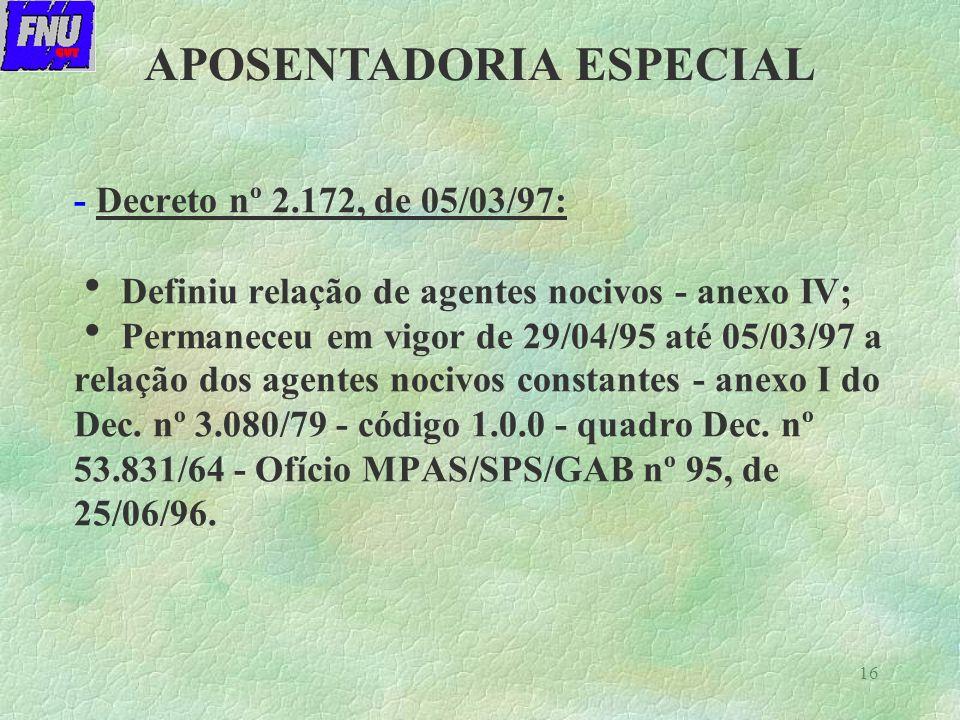 16 - Decreto nº 2.172, de 05/03/97: Definiu relação de agentes nocivos - anexo IV; Permaneceu em vigor de 29/04/95 até 05/03/97 a relação dos agentes nocivos constantes - anexo I do Dec.