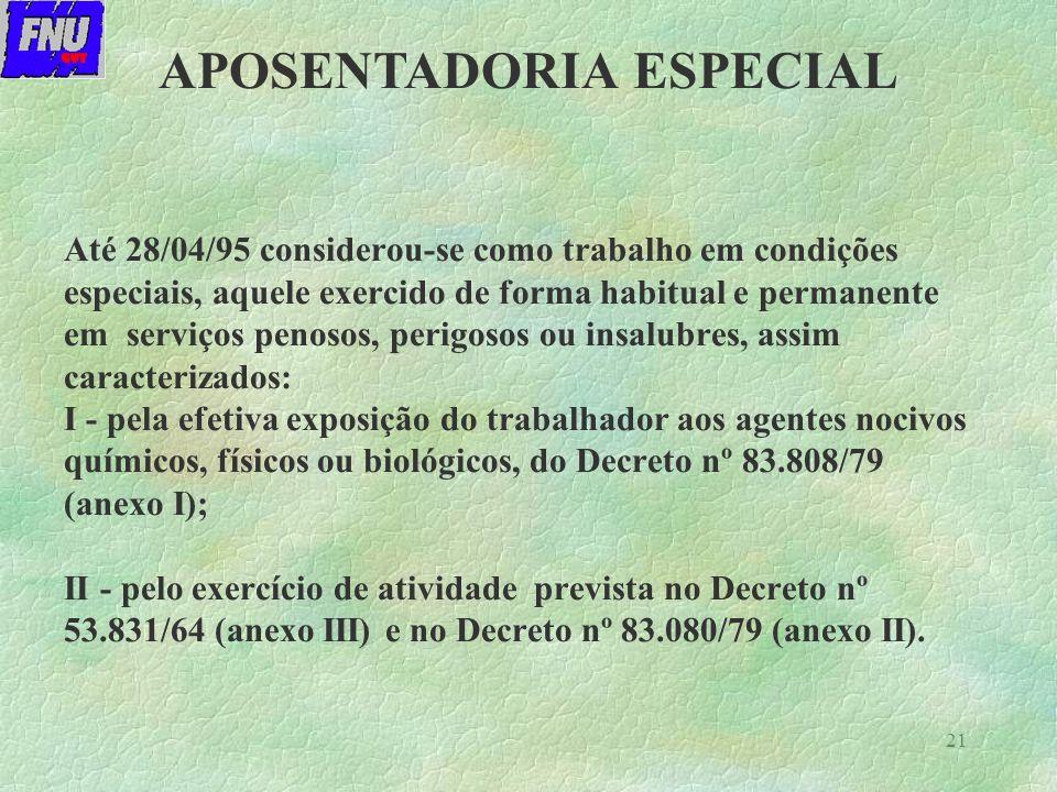21 Até 28/04/95 considerou-se como trabalho em condições especiais, aquele exercido de forma habitual e permanente em serviços penosos, perigosos ou insalubres, assim caracterizados: I - pela efetiva exposição do trabalhador aos agentes nocivos químicos, físicos ou biológicos, do Decreto nº 83.808/79 (anexo I); II - pelo exercício de atividade prevista no Decreto nº 53.831/64 (anexo III) e no Decreto nº 83.080/79 (anexo II).