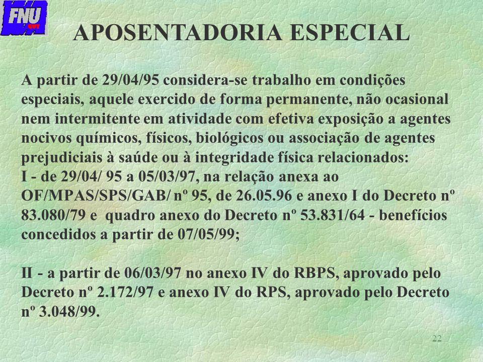 22 A partir de 29/04/95 considera-se trabalho em condições especiais, aquele exercido de forma permanente, não ocasional nem intermitente em atividade com efetiva exposição a agentes nocivos químicos, físicos, biológicos ou associação de agentes prejudiciais à saúde ou à integridade física relacionados: I - de 29/04/ 95 a 05/03/97, na relação anexa ao OF/MPAS/SPS/GAB/ nº 95, de 26.05.96 e anexo I do Decreto nº 83.080/79 e quadro anexo do Decreto nº 53.831/64 - benefícios concedidos a partir de 07/05/99; II - a partir de 06/03/97 no anexo IV do RBPS, aprovado pelo Decreto nº 2.172/97 e anexo IV do RPS, aprovado pelo Decreto nº 3.048/99.
