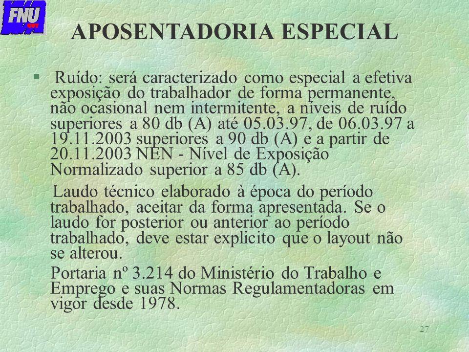 27 § Ruído: será caracterizado como especial a efetiva exposição do trabalhador de forma permanente, não ocasional nem intermitente, a níveis de ruído superiores a 80 db (A) até 05.03.97, de 06.03.97 a 19.11.2003 superiores a 90 db (A) e a partir de 20.11.2003 NEN - Nível de Exposição Normalizado superior a 85 db (A).