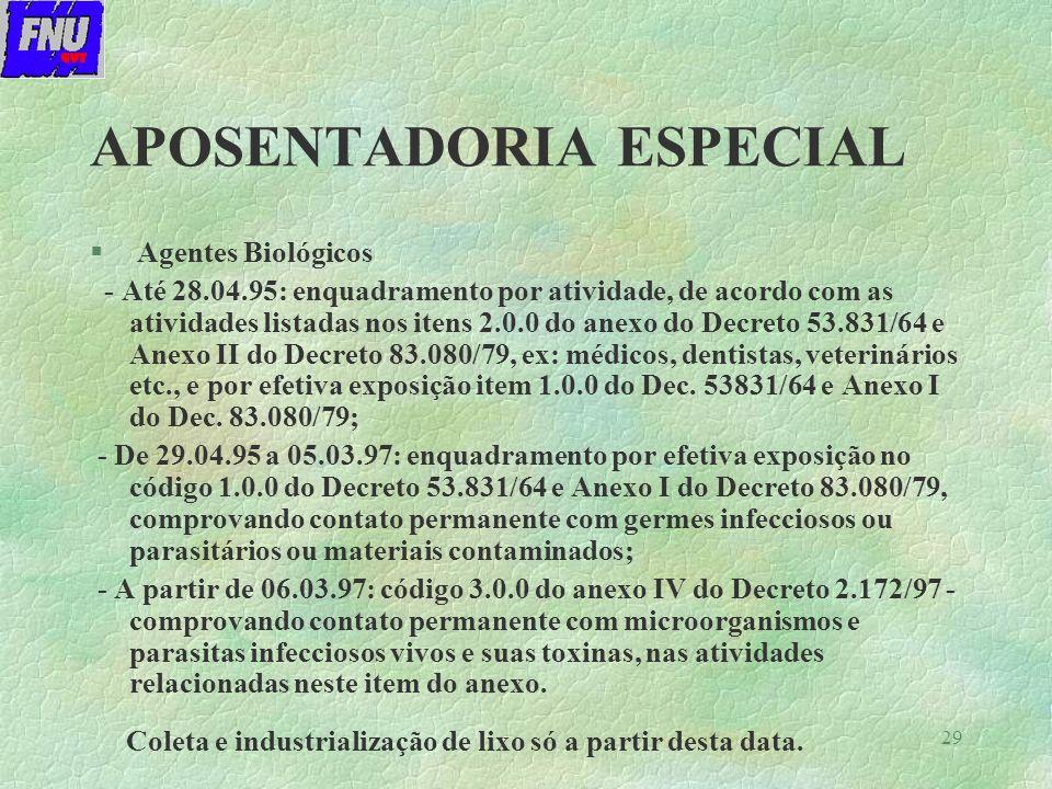 29 APOSENTADORIA ESPECIAL § Agentes Biológicos - Até 28.04.95: enquadramento por atividade, de acordo com as atividades listadas nos itens 2.0.0 do anexo do Decreto 53.831/64 e Anexo II do Decreto 83.080/79, ex: médicos, dentistas, veterinários etc., e por efetiva exposição item 1.0.0 do Dec.