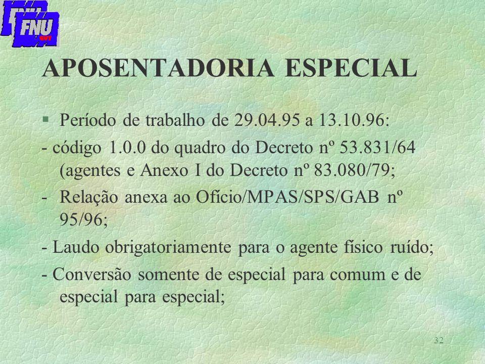 32 APOSENTADORIA ESPECIAL §Período de trabalho de 29.04.95 a 13.10.96: - código 1.0.0 do quadro do Decreto nº 53.831/64 (agentes e Anexo I do Decreto nº 83.080/79; -Relação anexa ao Ofício/MPAS/SPS/GAB nº 95/96; - Laudo obrigatoriamente para o agente físico ruído; - Conversão somente de especial para comum e de especial para especial;